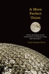 More Perfect Union: Holistic Worldviews and the Transformation of American Culture after World War II