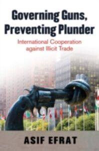 Ebook in inglese Governing Guns, Preventing Plunder: International Cooperation against Illicit Trade Efrat, Asif