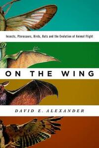 On the Wing: Insects, Pterosaurs, Birds, Bats and the Evolution of Animal Flight - David E. Alexander - cover