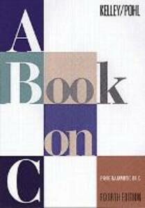 A Book on C: Programming in C - Al Kelley,Ira Pohl - cover