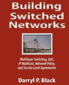 Building Switched Networks: Multilayer Switching, QoS, IP Multicast, Network Policy, and Service Level Agreements - Darryl P. Black - cover