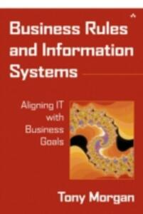 Business Rules and Information Systems: Aligning IT with Business Goals - Tony Morgan - cover
