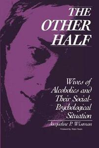 The Other Half: Wives of Alcoholics and Their Social-Psychological Situation - Jacqueline P. Wiseman - cover