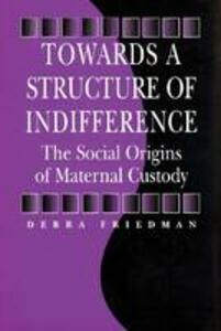Towards a Structure of Indifference: The Social Origins of Maternal Custody - Debra Friedman - cover