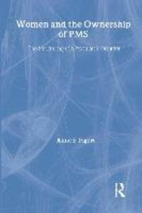 Women and the Ownership of PMS: The Structuring of a Psychiatric Disorder - Anne Figert - cover