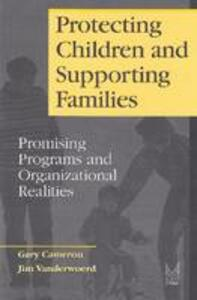 Protecting Children and Supporting Families: Promising Programs and Organizational Realities - Gary Cameron - cover