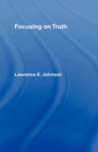 Foto Cover di Focusing on Truth, Ebook inglese di Lawrence E. Johnson, edito da Taylor and Francis