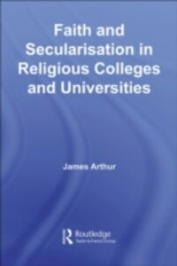Ebook in inglese Faith and Secularisation in Religious Colleges and Universities Arthur, James