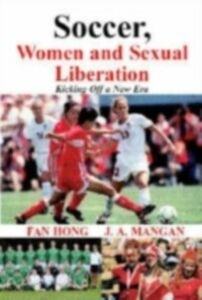 Foto Cover di Soccer, Women, Sexual Liberation, Ebook inglese di Fan Hong,J.A. Mangan, edito da Taylor and Francis