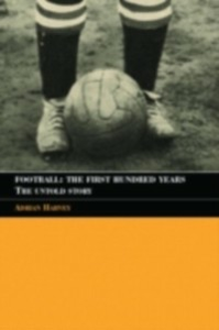 Ebook in inglese Football: The First Hundred Years Harvey, Adrian