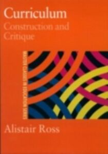Ebook in inglese Curriculum: Construction and Critique Ross, Alistair , Ross, Prof Alistair