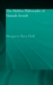 Ebook in inglese Hidden Philosophy of Hannah Arendt Hull, Margaret Betz