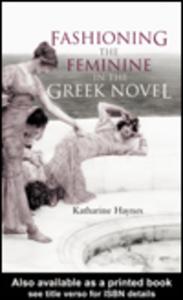 Ebook in inglese Fashioning the Feminine in the Greek Novel Haynes, Katharine