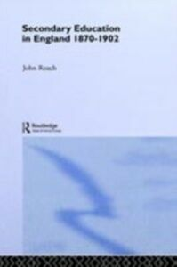 Ebook in inglese Secondary Education in England 1870-1902 Roach, John , Roach, Prof John