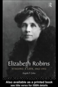 Ebook in inglese Elizabeth Robins: Staging a Life John, Angela V. , John, Prof Angela V