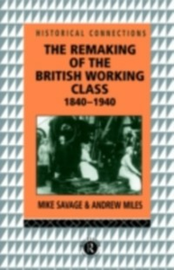 Ebook in inglese Remaking of the British Working Class, 1840-1940 Miles, Andrew , Savage, Mike
