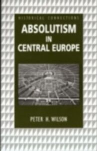Foto Cover di Absolutism in Central Europe, Ebook inglese di Peter Wilson, edito da Taylor and Francis