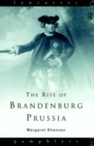 Foto Cover di Rise of Brandenburg-Prussia, 1618-1740, Ebook inglese di Margaret Shennan, edito da Taylor and Francis