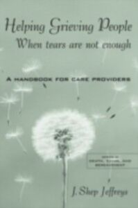 Foto Cover di Helping Grieving People - When Tears Are Not Enough, Ebook inglese di J. Shep Jeffreys, edito da Taylor and Francis
