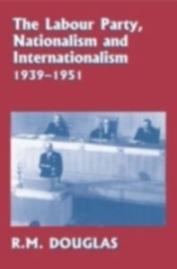 Ebook in inglese Labour Party, Nationalism and Internationalism, 1939-1951 Douglas, R. M.
