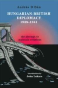 Ebook in inglese Hungarian-British Diplomacy 1938-1941 Ban, Andras D.