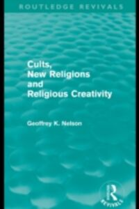 Ebook in inglese Cults, New Religions and Religious Creativity (Routledge Revivals) Nelson, Geoffrey