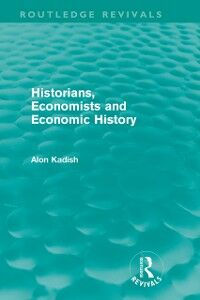 Foto Cover di Historians, Economists, and Economic History (Routledge Revivals), Ebook inglese di Alon Kadish, edito da