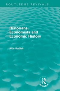 Ebook in inglese Historians, Economists, and Economic History (Routledge Revivals) Kadish, Alon