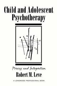 Child and Adolescent Psychotherapy: Process and Integration - Robert M. Leve - cover