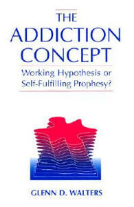 The Addiction Concept: Working Hypothesis or Self-Fulfilling Prophecy? - Glenn D. Walters - cover