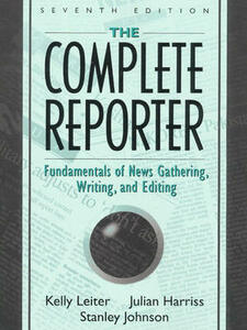The Complete Reporter: Fundamentals of News Gathering, Writing, and Editing - Kelly Leiter,Julian Harriss,Stanley Johnson - cover