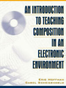 An Introduction to Teaching Composition in an Electronic Environment - Eric Hoffman,Carol Scheidenhelm - cover
