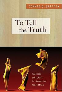 To Tell the Truth: Practice and Craft in Narrative Nonfiction - Connie D. Griffin - cover