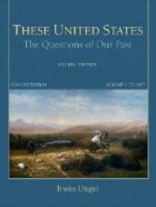 These United States: The Questions of Our Past, Concise Edition, Volume 1 - Irwin Unger - cover