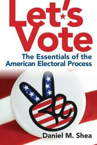 Let's Vote: The Essentials of the American Electoral Process - Daniel M. Shea - cover