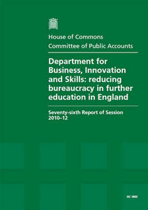 Department for Business, Innovation and Skills: Reducing Bureaucracy in Further Education in England, Seventy-sixth Report of Session 2010-12, Report, Together with Formal Minutes, Oral and Written Evidence - Great Britain: Parliament: House of Commons: Committee of Public Accounts - cover