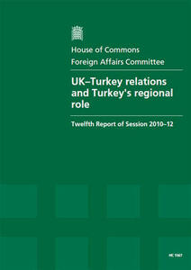 UK-Turkey Relations and Turkey's Regional Role: Twelfth Report of Session 2010-12, Report, Together with Formal Minutes, Oral and Written Evidence - Great Britain: Parliament: House of Commons: Foreign Affairs Committee - cover