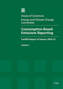 Consumption-based Emissions Reporting: Twelfth Report of Session 2010-12, Vol. 1: Report, Together with Formal Minutes, Oral and Written Evidence - Great Britain: Parliament: House of Commons: Energy and Climate Change Committee - cover