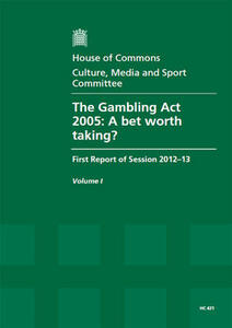 The Gambling Act 2005: A Bet Worth Taking?, First Report of Session 2012-13, Vol. 1: Report, Together with Formal Minutes, Oral and Written Evidence - Great Britain: Parliament: House of Commons: Culture, Media and Sport Committee - cover