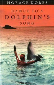 Dance to a Dolphin's Song:The Story of a Quest for the MagicHealing Power of the Dolphin - Horace Dobbs - cover