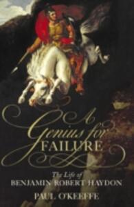 A Genius for Failure: The Life of Benjamin Robert Haydon - Paul O'Keeffe - cover