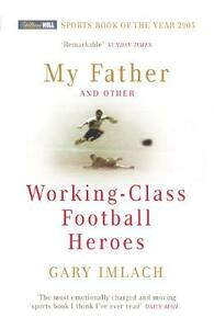 My Father And Other Working Class Football Heroes - Gary Imlach - cover