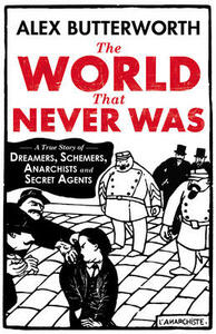 The World That Never Was: A True Story of Dreamers, Schemers, Anarchists and Secret Agents - Alex Butterworth - cover
