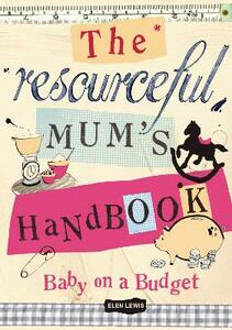 The Resourceful Mum's Handbook: Bringing up a baby on a budget - Elen Lewis - cover