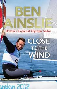 Ben Ainslie: Close to the Wind: Britain's Greatest Olympic Sailor - Ben Ainslie - cover