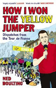 How I Won the Yellow Jumper: Dispatches from the Tour de France - Ned Boulting - cover