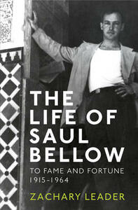 The Life of Saul Bellow: To Fame and Fortune, 1915-1964 - Zachary Leader - cover