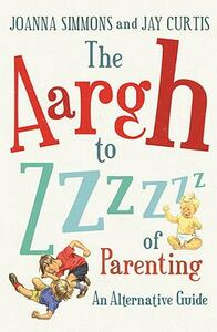 The Aargh to Zzzz of Parenting: An Alternative Guide - Joanna Simmons,Jay Curtis - cover