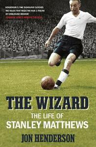 The Wizard: The Life of Stanley Matthews - Jon Henderson - cover