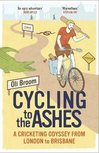 Cycling to the Ashes: A Cricketing Odyssey From London to Brisbane - Oli Broom - cover